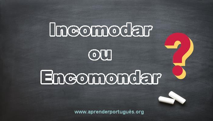 d5efe1a3b Incomodar ou Encomodar  Qual o correto  - Aprender Português